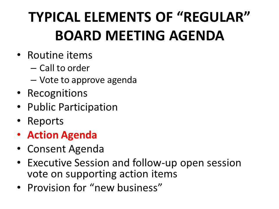 TYPICAL ELEMENTS OF REGULAR BOARD MEETING AGENDA Routine items – Call to order – Vote to approve agenda Recognitions Public Participation Reports Action Agenda Consent Agenda Executive Session and follow-up open session vote on supporting action items Provision for new business