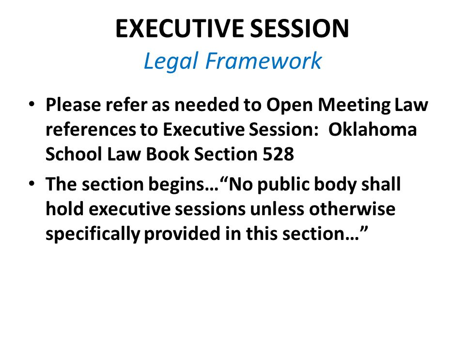 EXECUTIVE SESSION Legal Framework Please refer as needed to Open Meeting Law references to Executive Session: Oklahoma School Law Book Section 528 The section begins… No public body shall hold executive sessions unless otherwise specifically provided in this section…