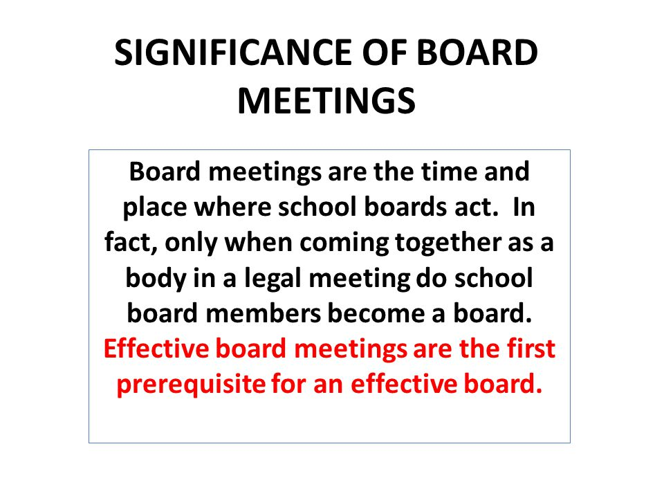 SIGNIFICANCE OF BOARD MEETINGS Board meetings are the time and place where school boards act.