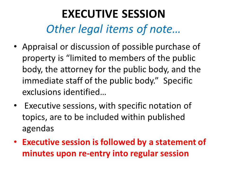 EXECUTIVE SESSION Other legal items of note… Appraisal or discussion of possible purchase of property is limited to members of the public body, the attorney for the public body, and the immediate staff of the public body. Specific exclusions identified… Executive sessions, with specific notation of topics, are to be included within published agendas Executive session is followed by a statement of minutes upon re-entry into regular session