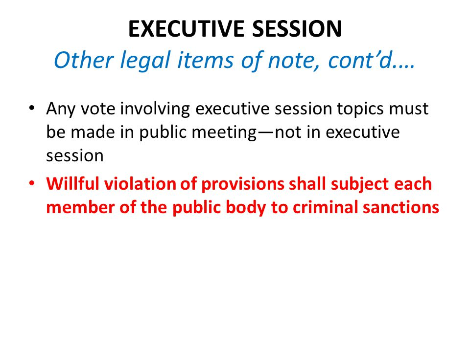 EXECUTIVE SESSION Other legal items of note, cont'd.… Any vote involving executive session topics must be made in public meeting—not in executive session Willful violation of provisions shall subject each member of the public body to criminal sanctions