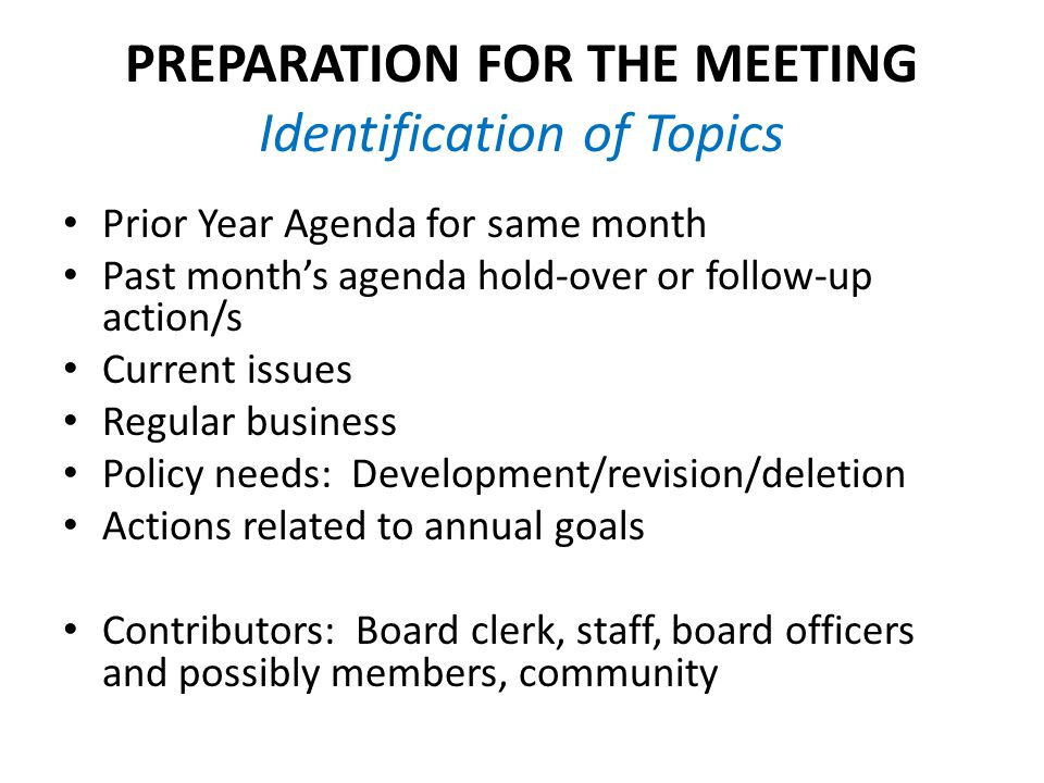 PREPARATION FOR THE MEETING Identification of Topics Prior Year Agenda for same month Past month's agenda hold-over or follow-up action/s Current issues Regular business Policy needs: Development/revision/deletion Actions related to annual goals Contributors: Board clerk, staff, board officers and possibly members, community