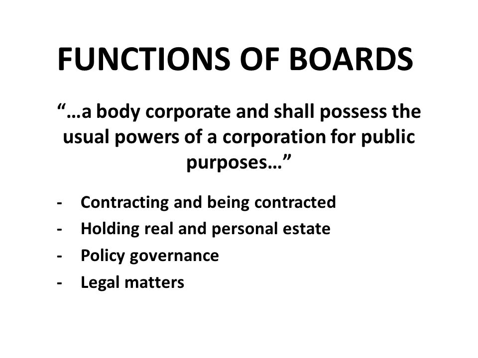 FUNCTIONS OF BOARDS …a body corporate and shall possess the usual powers of a corporation for public purposes… -Contracting and being contracted -Holding real and personal estate -Policy governance -Legal matters