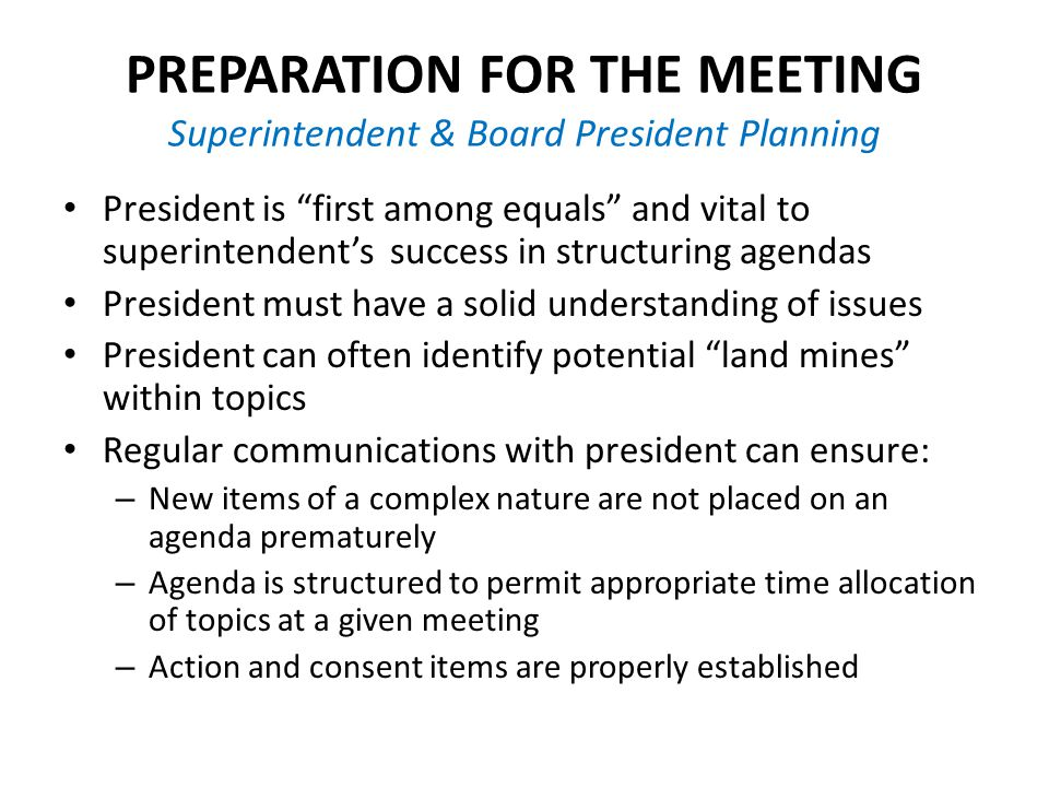 PREPARATION FOR THE MEETING Superintendent & Board President Planning President is first among equals and vital to superintendent's success in structuring agendas President must have a solid understanding of issues President can often identify potential land mines within topics Regular communications with president can ensure: – New items of a complex nature are not placed on an agenda prematurely – Agenda is structured to permit appropriate time allocation of topics at a given meeting – Action and consent items are properly established