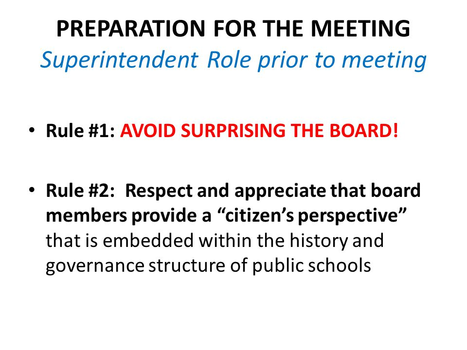 PREPARATION FOR THE MEETING Superintendent Role prior to meeting Rule #1: AVOID SURPRISING THE BOARD.