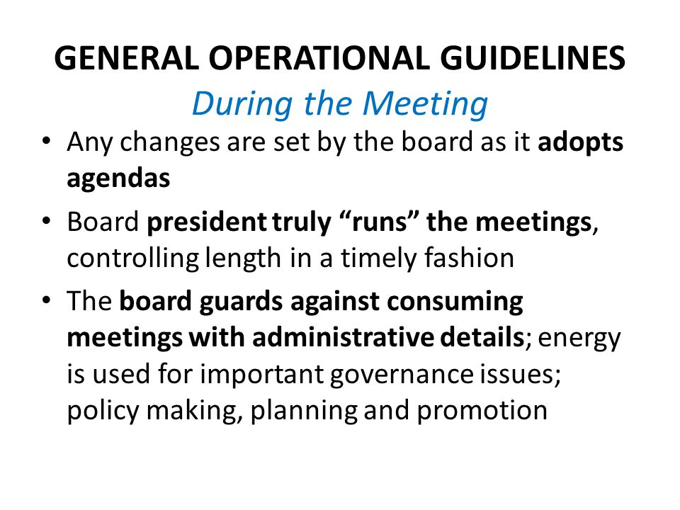 GENERAL OPERATIONAL GUIDELINES During the Meeting Any changes are set by the board as it adopts agendas Board president truly runs the meetings, controlling length in a timely fashion The board guards against consuming meetings with administrative details; energy is used for important governance issues; policy making, planning and promotion