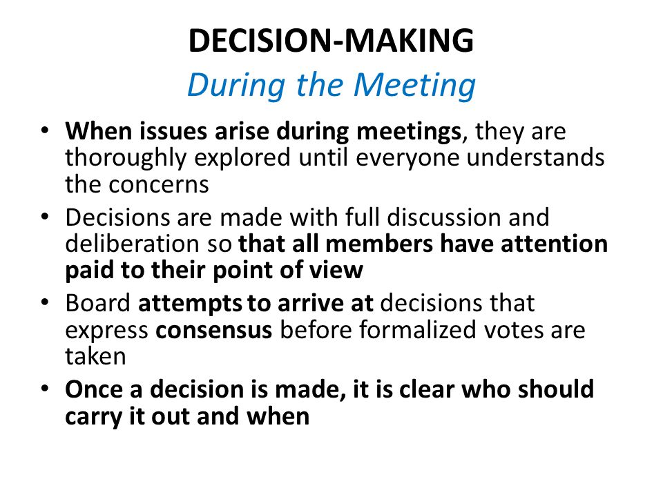 DECISION-MAKING During the Meeting When issues arise during meetings, they are thoroughly explored until everyone understands the concerns Decisions are made with full discussion and deliberation so that all members have attention paid to their point of view Board attempts to arrive at decisions that express consensus before formalized votes are taken Once a decision is made, it is clear who should carry it out and when