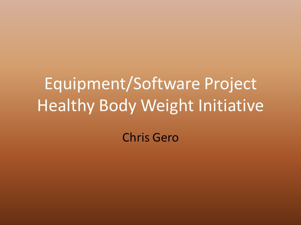 Equipment/Software Project Healthy Body Weight Initiative Chris Gero