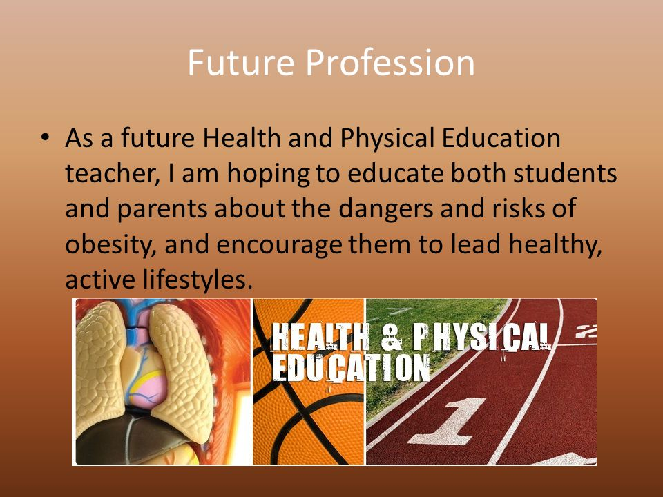 Future Profession As a future Health and Physical Education teacher, I am hoping to educate both students and parents about the dangers and risks of obesity, and encourage them to lead healthy, active lifestyles.