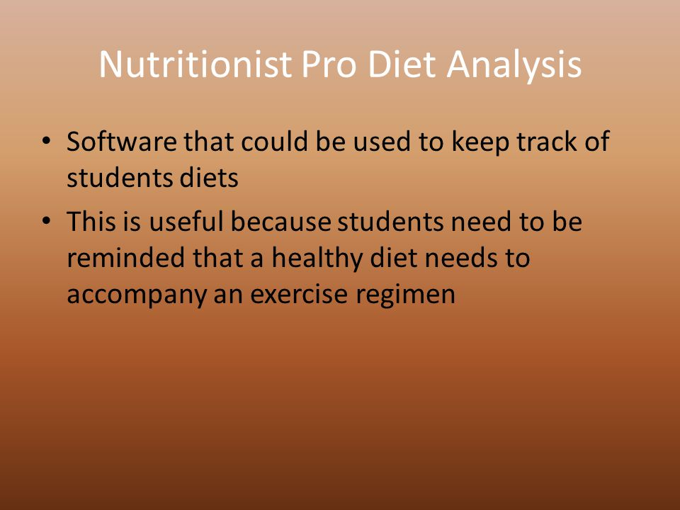 Nutritionist Pro Diet Analysis Software that could be used to keep track of students diets This is useful because students need to be reminded that a healthy diet needs to accompany an exercise regimen