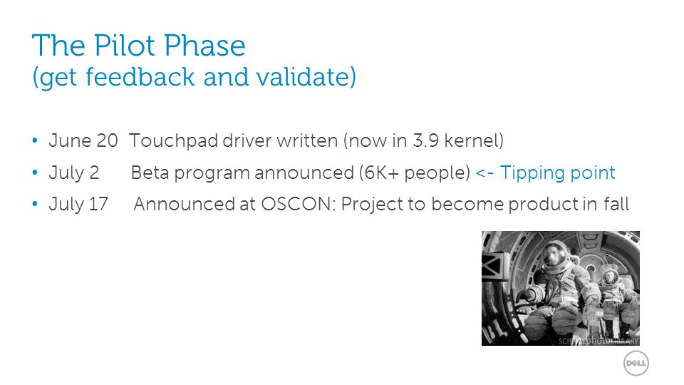 12 The Pilot Phase (get feedback and validate) June 20 Touchpad driver written (now in 3.9 kernel) July 2 Beta program announced (6K+ people) <- Tipping point July 17 Announced at OSCON: Project to become product in fall