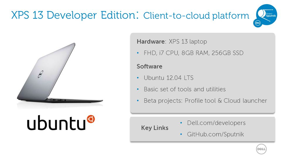 24 XPS 13 Developer Edition : Client-to-cloud platform Hardware: XPS 13 laptop FHD, i7 CPU, 8GB RAM, 256GB SSD Software Ubuntu 12.04 LTS Basic set of tools and utilities Beta projects: Profile tool & Cloud launcher Dell.com/developers GitHub.com/Sputnik Key Links