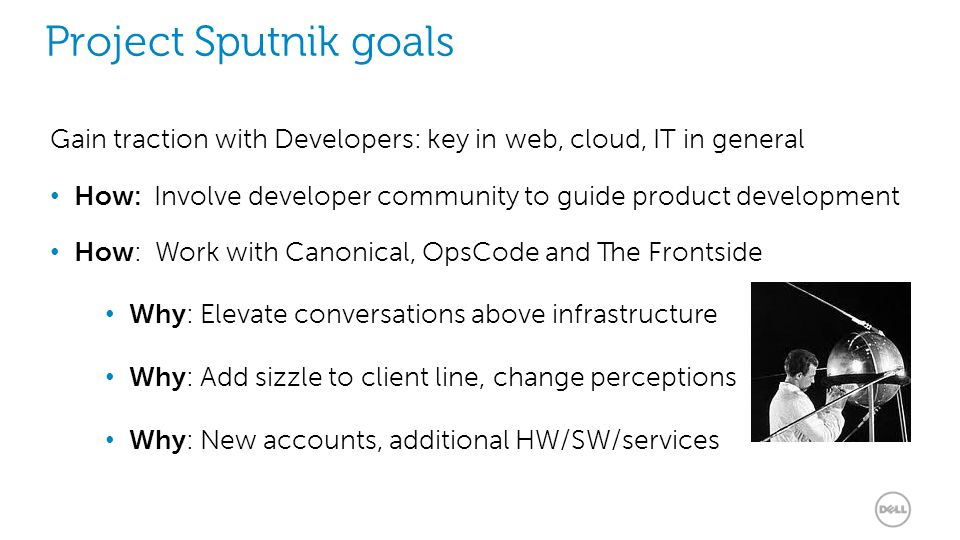 8 Project Sputnik goals Gain traction with Developers: key in web, cloud, IT in general How: Involve developer community to guide product development How: Work with Canonical, OpsCode and The Frontside Why: Elevate conversations above infrastructure Why: Add sizzle to client line, change perceptions Why: New accounts, additional HW/SW/services