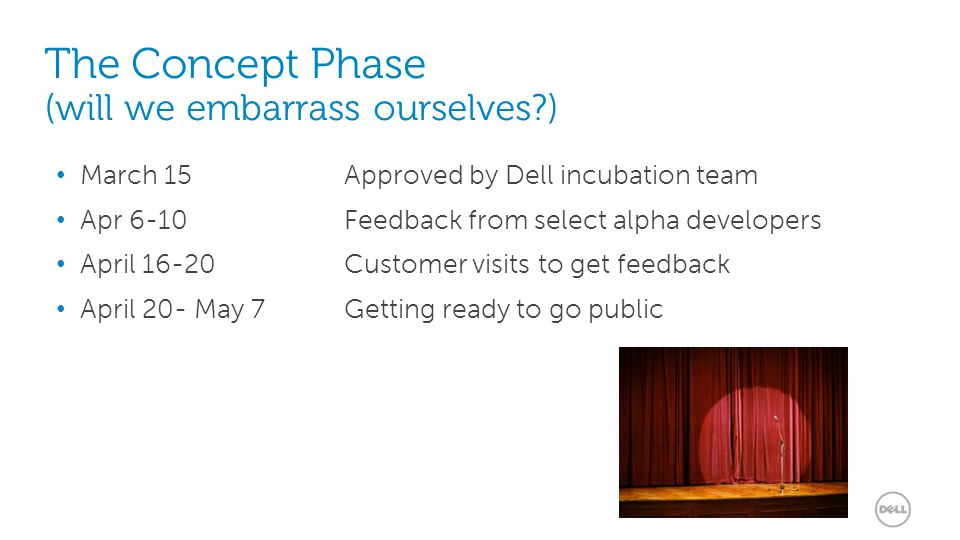 9 The Concept Phase (will we embarrass ourselves ) March 15 Approved by Dell incubation team Apr 6-10 Feedback from select alpha developers April 16-20 Customer visits to get feedback April 20- May 7 Getting ready to go public
