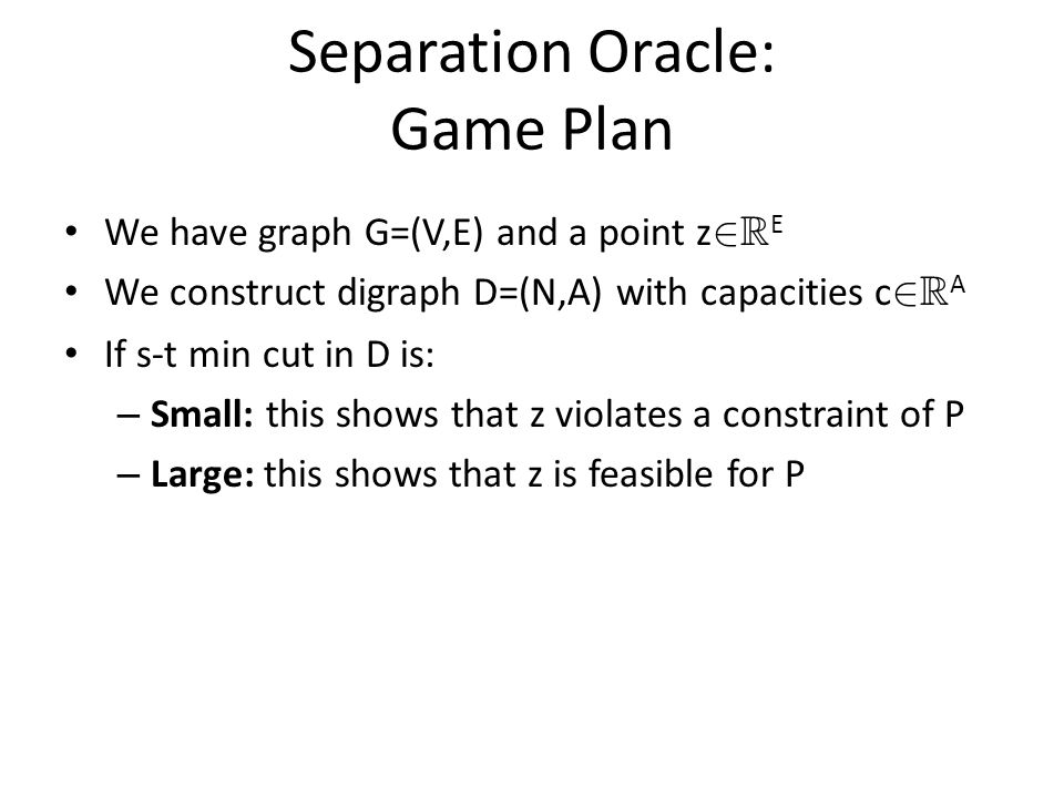Separation Oracle: Game Plan We have graph G=(V,E) and a point z 2 R E We construct digraph D=(N,A) with capacities c 2 R A If s-t min cut in D is: – Small: this shows that z violates a constraint of P – Large: this shows that z is feasible for P