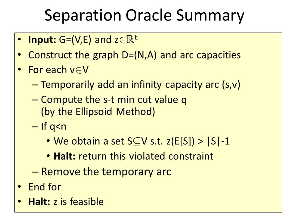 Separation Oracle Summary Input: G=(V,E) and z 2 R E Construct the graph D=(N,A) and arc capacities For each v 2 V – Temporarily add an infinity capacity arc (s,v) – Compute the s-t min cut value q (by the Ellipsoid Method) – If q<n We obtain a set S µ V s.t.