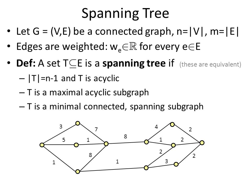 Spanning Tree Let G = (V,E) be a connected graph, n=|V|, m=|E| Edges are weighted: w e 2 R for every e 2 E Def: A set T µ E is a spanning tree if (these are equivalent) – |T|=n-1 and T is acyclic – T is a maximal acyclic subgraph – T is a minimal connected, spanning subgraph 3 1 8 7 1 51 2 2 2 3 2 4 1 8