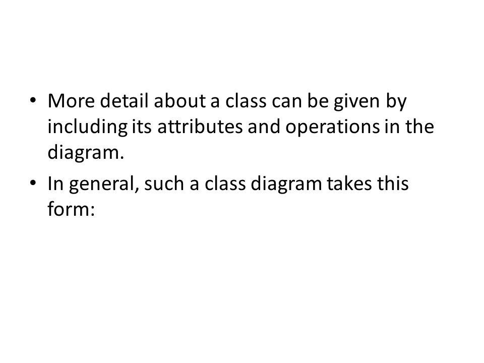 More detail about a class can be given by including its attributes and operations in the diagram. In general, such a class diagram takes this form: