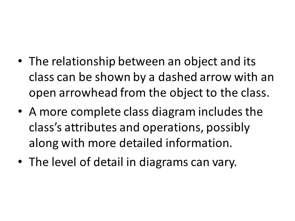 The relationship between an object and its class can be shown by a dashed arrow with an open arrowhead from the object to the class.