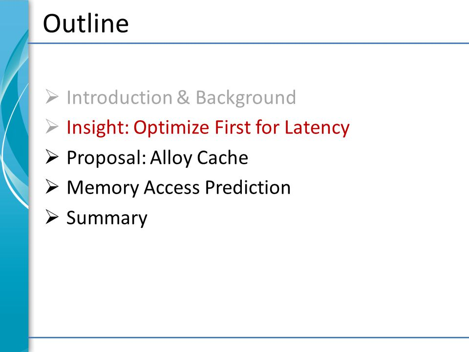Outline  Introduction & Background  Insight: Optimize First for Latency  Proposal: Alloy Cache  Memory Access Prediction  Summary