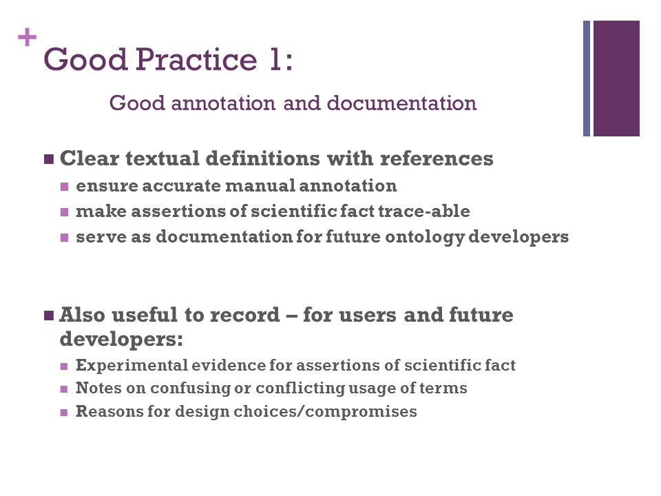+ Good Practice 1: Good annotation and documentation Clear textual definitions with references ensure accurate manual annotation make assertions of scientific fact trace-able serve as documentation for future ontology developers Also useful to record – for users and future developers: Experimental evidence for assertions of scientific fact Notes on confusing or conflicting usage of terms Reasons for design choices/compromises
