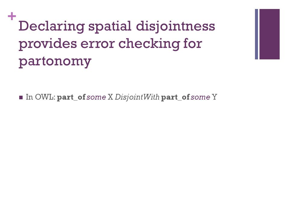+ Declaring spatial disjointness provides error checking for partonomy In OWL: part_of some X DisjointWith part_of some Y