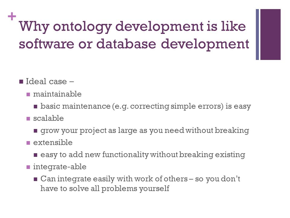 + Why ontology development is like software or database development Ideal case – maintainable basic maintenance (e.g.