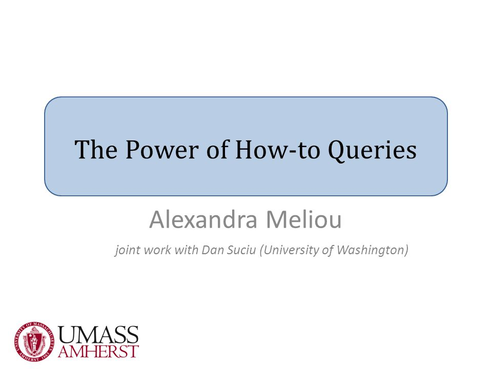 The Power of How-to Queries joint work with Dan Suciu (University of Washington) Alexandra Meliou