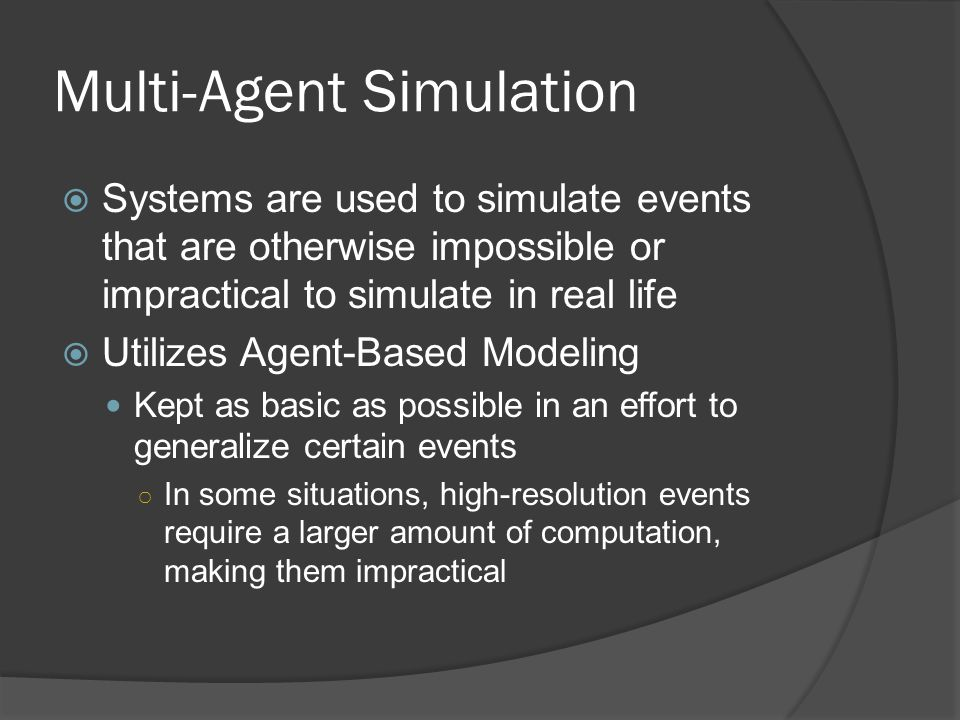 Multi-Agent Simulation  Systems are used to simulate events that are otherwise impossible or impractical to simulate in real life  Utilizes Agent-Based Modeling Kept as basic as possible in an effort to generalize certain events ○ In some situations, high-resolution events require a larger amount of computation, making them impractical