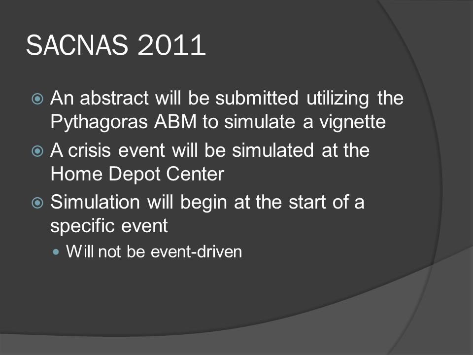SACNAS 2011  An abstract will be submitted utilizing the Pythagoras ABM to simulate a vignette  A crisis event will be simulated at the Home Depot Center  Simulation will begin at the start of a specific event Will not be event-driven