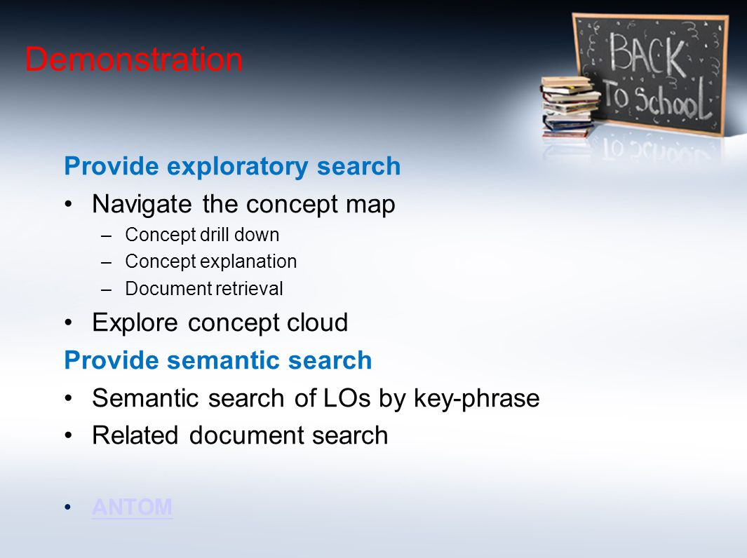 Demonstration Provide exploratory search Navigate the concept map –Concept drill down –Concept explanation –Document retrieval Explore concept cloud Provide semantic search Semantic search of LOs by key-phrase Related document search ANTOM