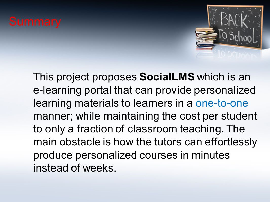 Summary This project proposes SocialLMS which is an e-learning portal that can provide personalized learning materials to learners in a one-to-one manner; while maintaining the cost per student to only a fraction of classroom teaching.