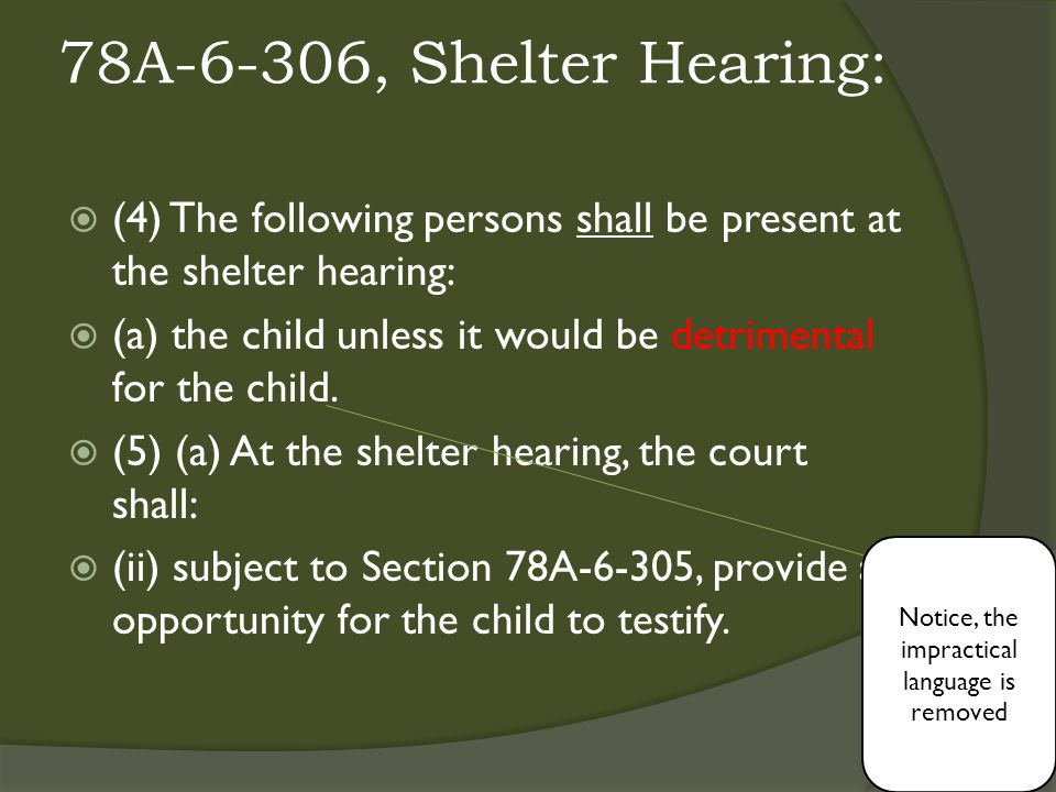 78A-6-306, Shelter Hearing:  (4) The following persons shall be present at the shelter hearing:  (a) the child unless it would be detrimental for the child.