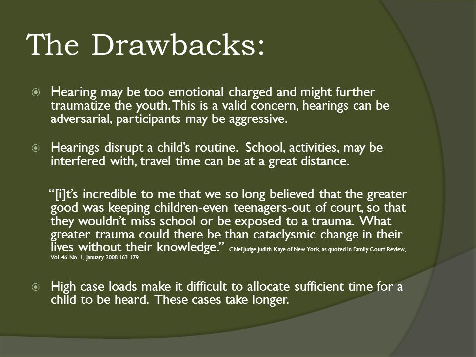 The Drawbacks:  Hearing may be too emotional charged and might further traumatize the youth.
