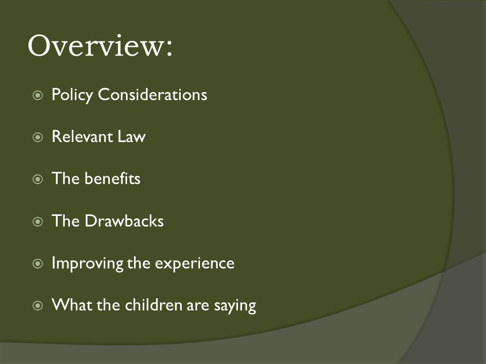Overview:  Policy Considerations  Relevant Law  The benefits  The Drawbacks  Improving the experience  What the children are saying