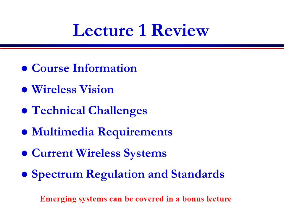 Lecture 1 Review Course Information Wireless Vision Technical Challenges Multimedia Requirements Current Wireless Systems Spectrum Regulation and Standards Emerging systems can be covered in a bonus lecture