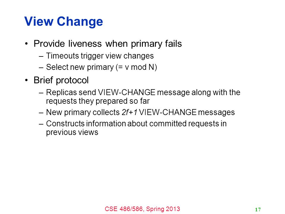 CSE 486/586, Spring 2013 View Change Provide liveness when primary fails –Timeouts trigger view changes –Select new primary (= v mod N) Brief protocol –Replicas send VIEW-CHANGE message along with the requests they prepared so far –New primary collects 2f+1 VIEW-CHANGE messages –Constructs information about committed requests in previous views 17