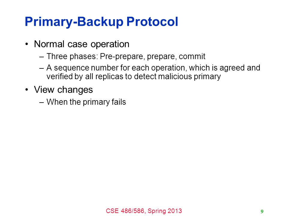 CSE 486/586, Spring 2013 Primary-Backup Protocol Normal case operation –Three phases: Pre-prepare, prepare, commit –A sequence number for each operation, which is agreed and verified by all replicas to detect malicious primary View changes –When the primary fails 9