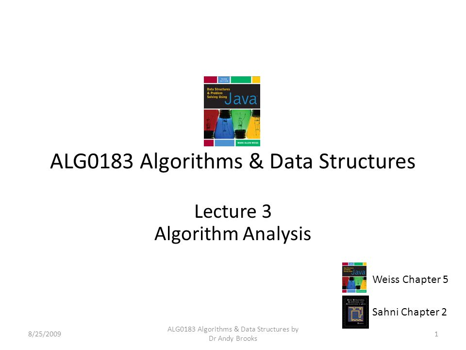 ALG0183 Algorithms & Data Structures Lecture 3 Algorithm Analysis 8/25/20091 ALG0183 Algorithms & Data Structures by Dr Andy Brooks Weiss Chapter 5 Sahni Chapter 2