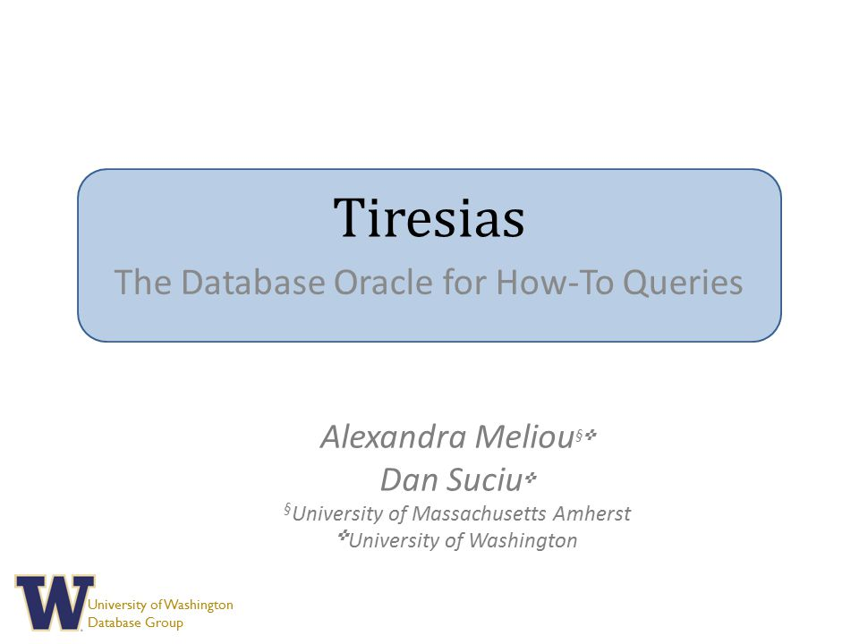 University of Washington Database Group Tiresias The Database Oracle for How-To Queries Alexandra Meliou § ✜ Dan Suciu ✜ § University of Massachusetts Amherst ✜ University of Washington