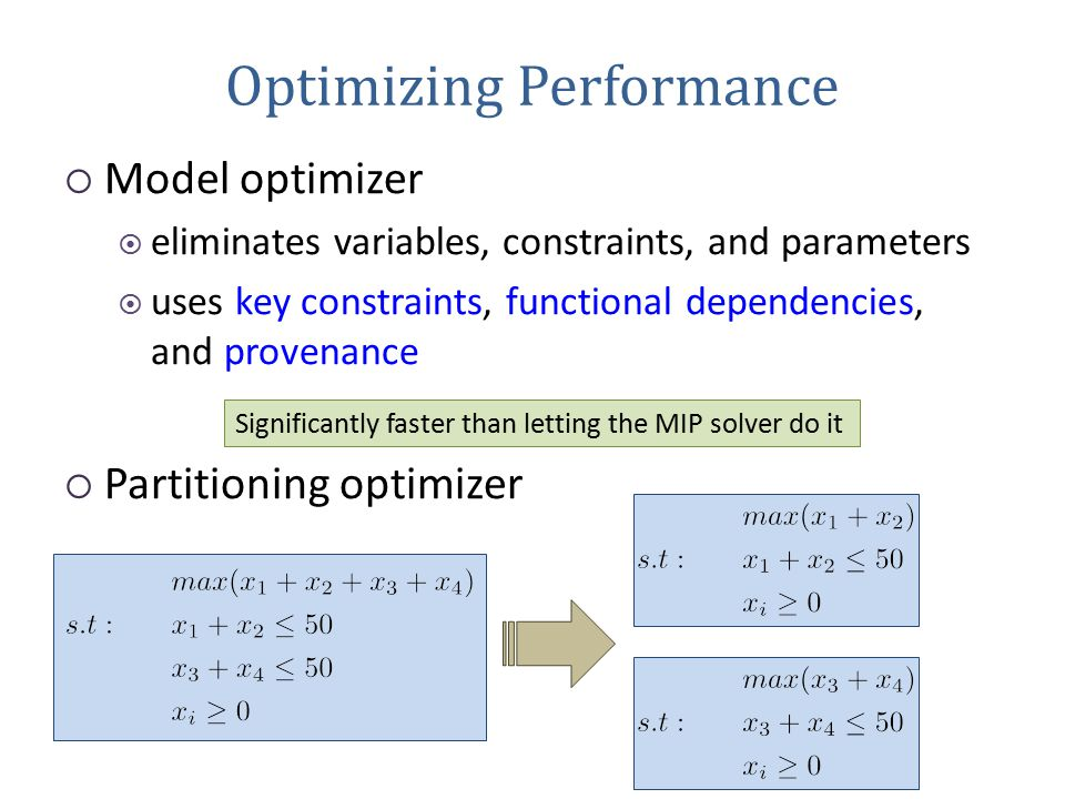 Optimizing Performance  Model optimizer  eliminates variables, constraints, and parameters  uses key constraints, functional dependencies, and provenance  Partitioning optimizer Significantly faster than letting the MIP solver do it
