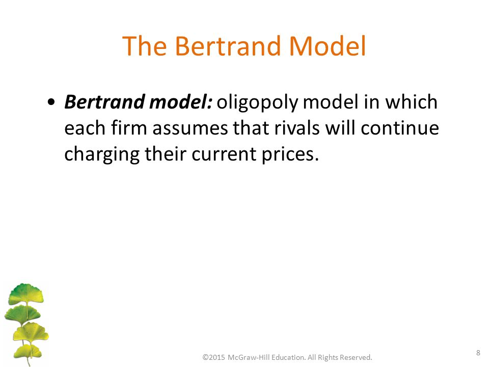 The Bertrand Model ©2015 McGraw-Hill Education. All Rights Reserved. 8 Bertrand model: oligopoly model in which each firm assumes that rivals will con
