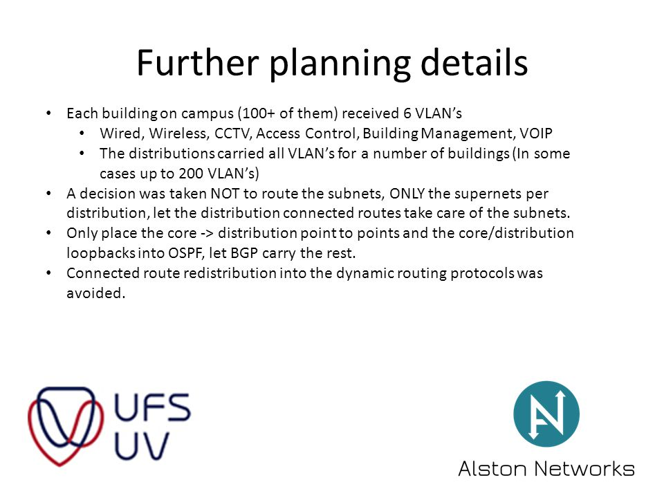 Further planning details Each building on campus (100+ of them) received 6 VLAN's Wired, Wireless, CCTV, Access Control, Building Management, VOIP The distributions carried all VLAN's for a number of buildings (In some cases up to 200 VLAN's) A decision was taken NOT to route the subnets, ONLY the supernets per distribution, let the distribution connected routes take care of the subnets.