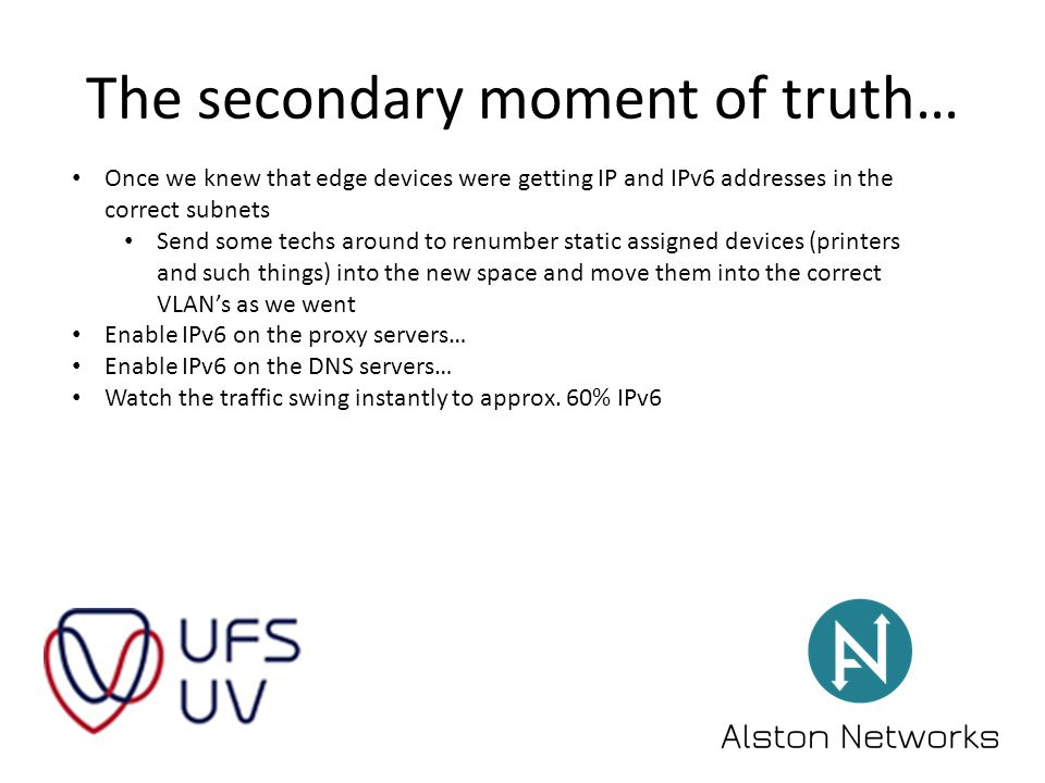 The secondary moment of truth… Once we knew that edge devices were getting IP and IPv6 addresses in the correct subnets Send some techs around to renumber static assigned devices (printers and such things) into the new space and move them into the correct VLAN's as we went Enable IPv6 on the proxy servers… Enable IPv6 on the DNS servers… Watch the traffic swing instantly to approx.