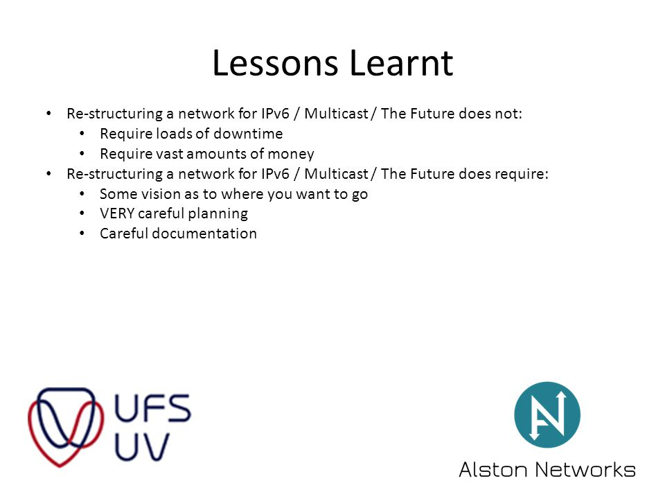 Lessons Learnt Re-structuring a network for IPv6 / Multicast / The Future does not: Require loads of downtime Require vast amounts of money Re-structuring a network for IPv6 / Multicast / The Future does require: Some vision as to where you want to go VERY careful planning Careful documentation