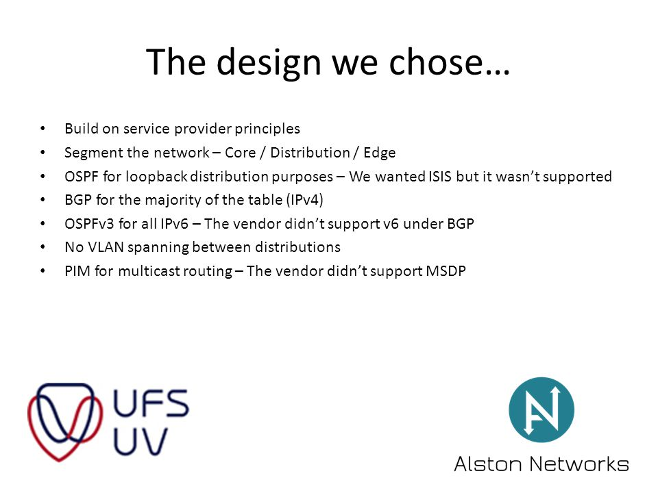 The design we chose… Build on service provider principles Segment the network – Core / Distribution / Edge OSPF for loopback distribution purposes – We wanted ISIS but it wasn't supported BGP for the majority of the table (IPv4) OSPFv3 for all IPv6 – The vendor didn't support v6 under BGP No VLAN spanning between distributions PIM for multicast routing – The vendor didn't support MSDP