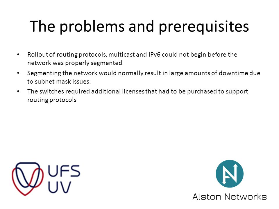 The problems and prerequisites Rollout of routing protocols, multicast and IPv6 could not begin before the network was properly segmented Segmenting the network would normally result in large amounts of downtime due to subnet mask issues.