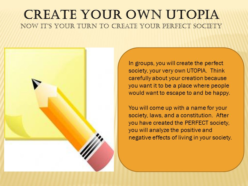 CREATE YOUR OWN UTOPIA Now it's your turn to create your perfect Society In groups, you will create the perfect society, your very own UTOPIA.