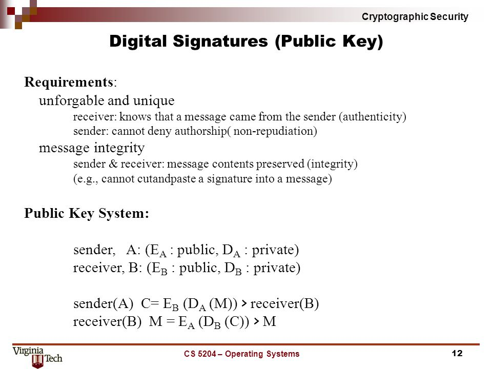 Cryptographic Security CS 5204 – Operating Systems12 Digital Signatures (Public Key) Requirements: unforgable and unique receiver: knows that a message came from the sender (authenticity) sender: cannot deny authorship( non-repudiation) message integrity sender & receiver: message contents preserved (integrity) (e.g., cannot cut­and­paste a signature into a message) Public Key System: sender, A: (E A : public, D A : private) receiver, B: (E B : public, D B : private) sender(A) ­­­­ C= E B (D A (M)) ­­­> receiver(B) receiver(B) ­­ M = E A (D B (C)) ­­­> M