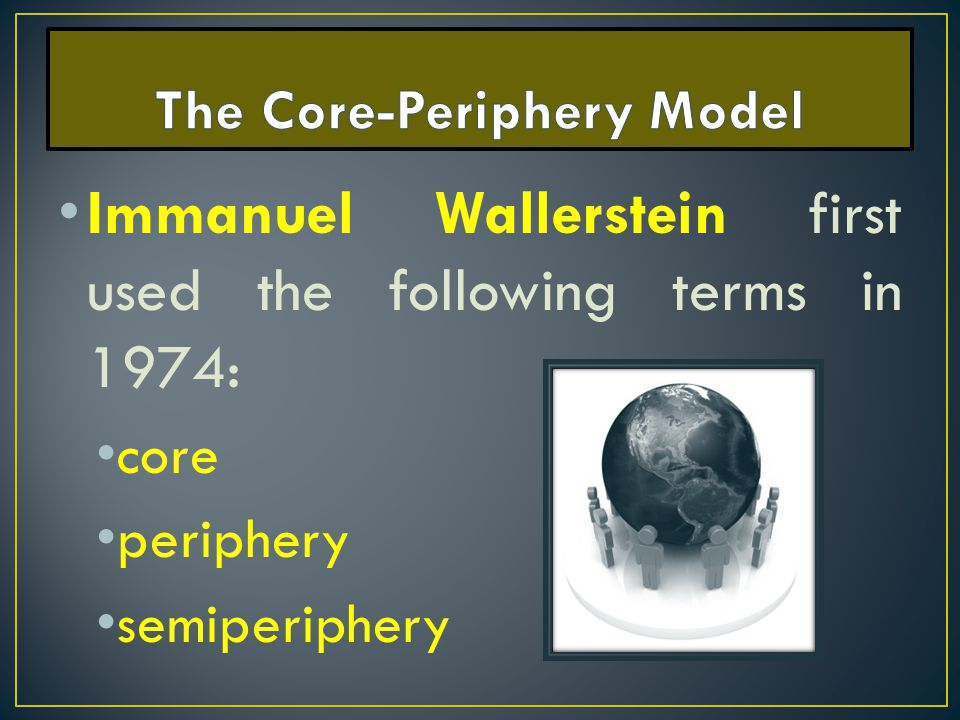 Immanuel Wallerstein first used the following terms in 1974: core periphery semiperiphery